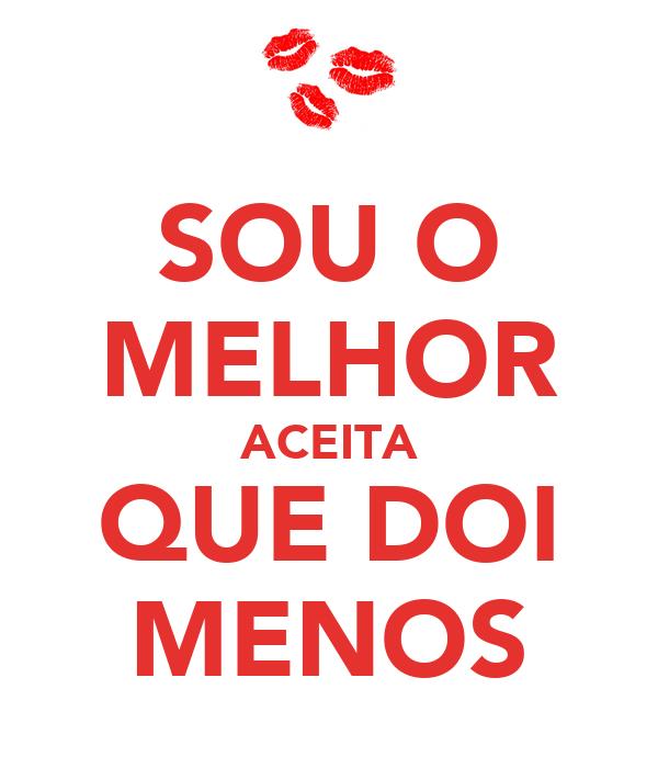 SOU O MELHOR ACEITA QUE DOI MENOS