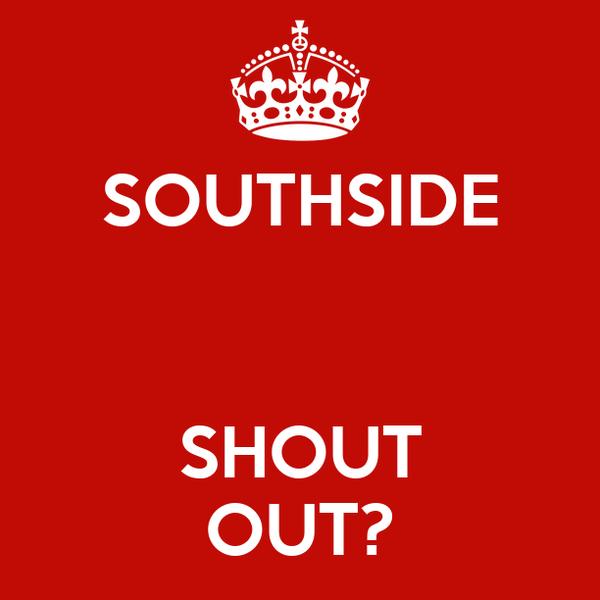SOUTHSIDE   SHOUT OUT?