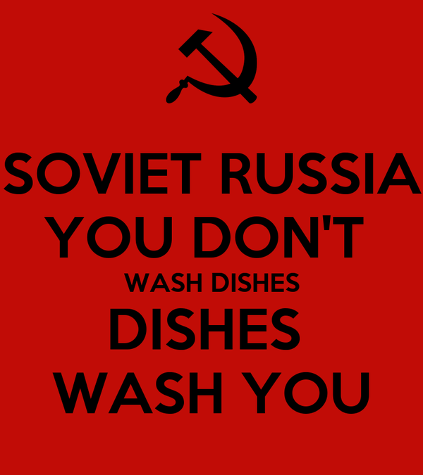 SOVIET RUSSIA YOU DON'T  WASH DISHES DISHES  WASH YOU