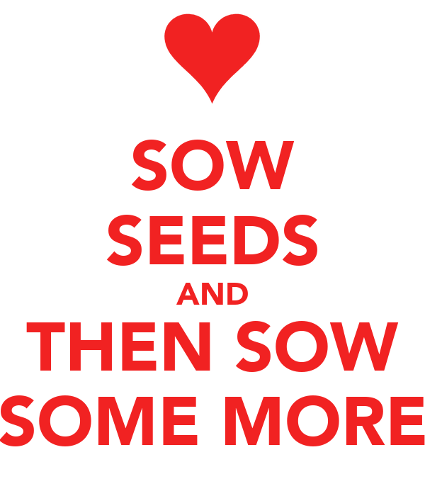 SOW SEEDS AND THEN SOW SOME MORE