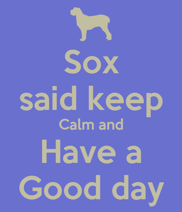 Sox said keep Calm and Have a Good day