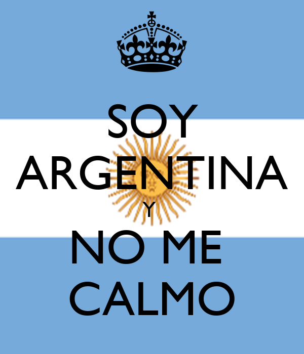 SOY ARGENTINA Y  NO ME  CALMO