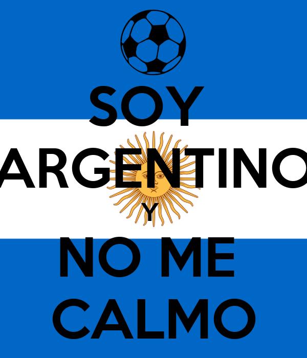 SOY  ARGENTINO Y  NO ME  CALMO