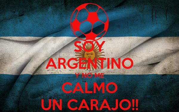 SOY ARGENTINO Y NO ME CALMO UN CARAJO!!
