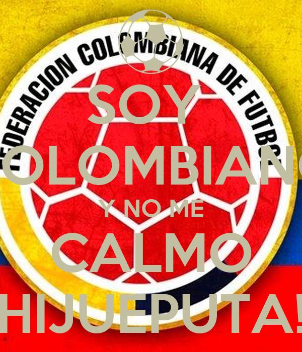 SOY  COLOMBIANO Y NO ME CALMO HIJUEPUTA!
