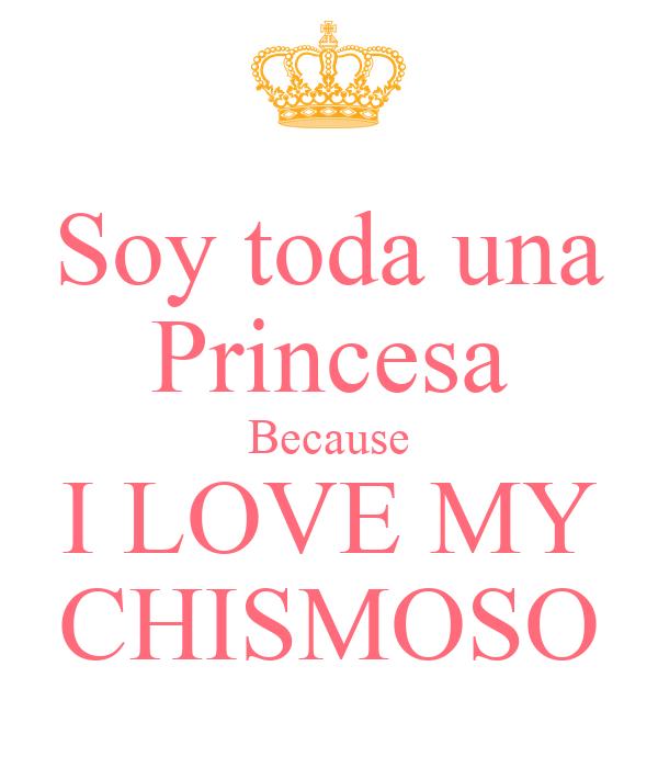 Soy toda una Princesa Because I LOVE MY CHISMOSO