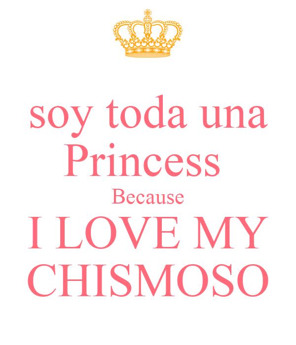 soy toda una Princess  Because I LOVE MY CHISMOSO