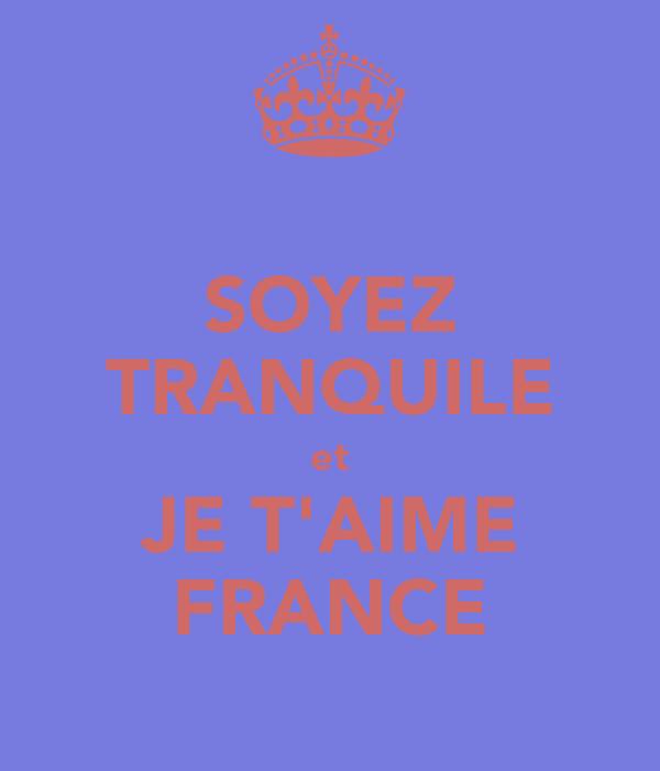SOYEZ TRANQUILE et JE T'AIME FRANCE