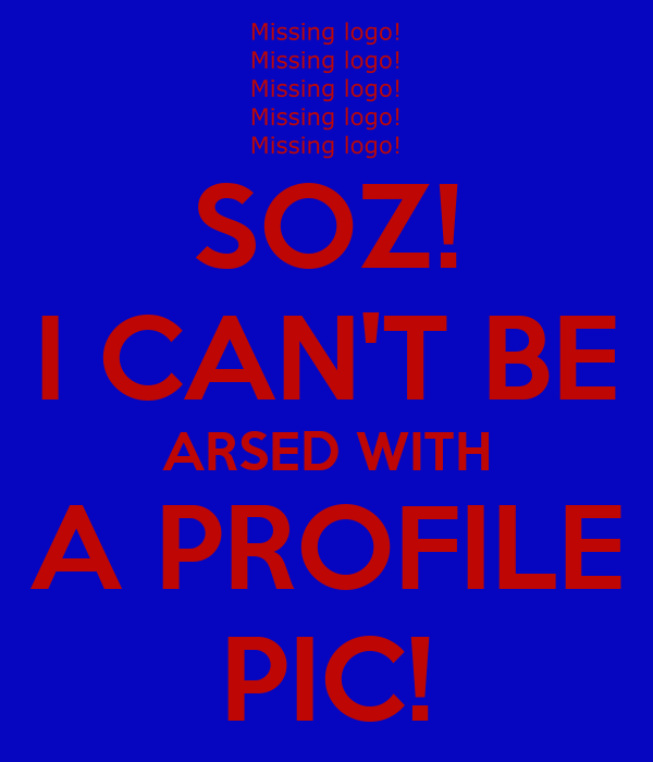 SOZ! I CAN'T BE ARSED WITH A PROFILE PIC!