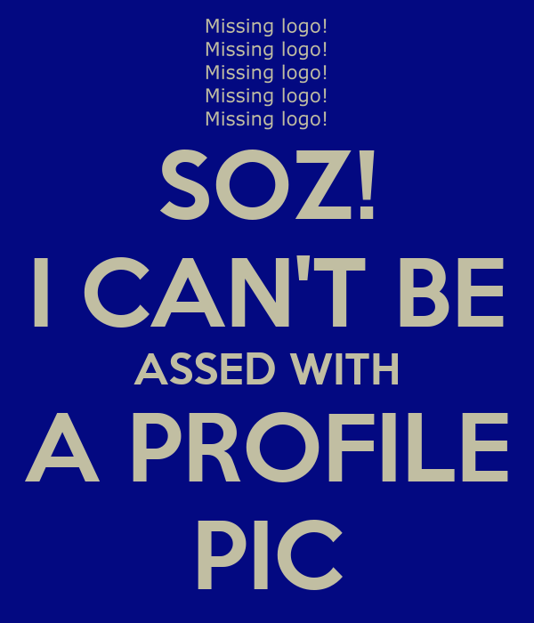 SOZ! I CAN'T BE ASSED WITH A PROFILE PIC