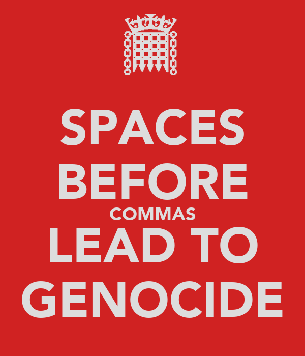 SPACES BEFORE COMMAS LEAD TO GENOCIDE
