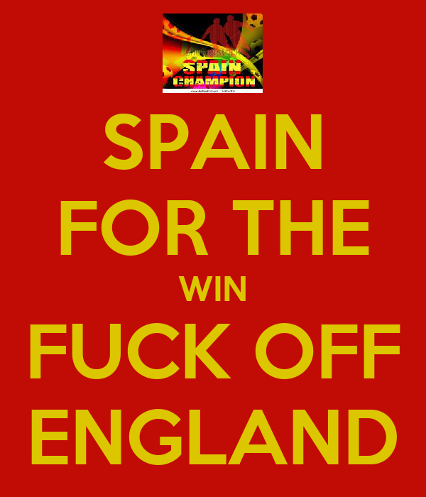 SPAIN FOR THE WIN FUCK OFF ENGLAND