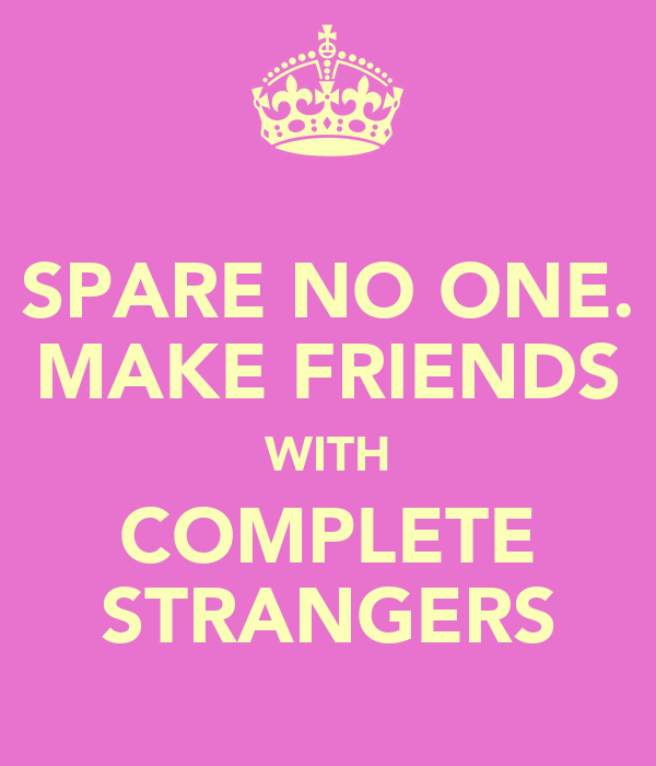 SPARE NO ONE. MAKE FRIENDS WITH COMPLETE STRANGERS