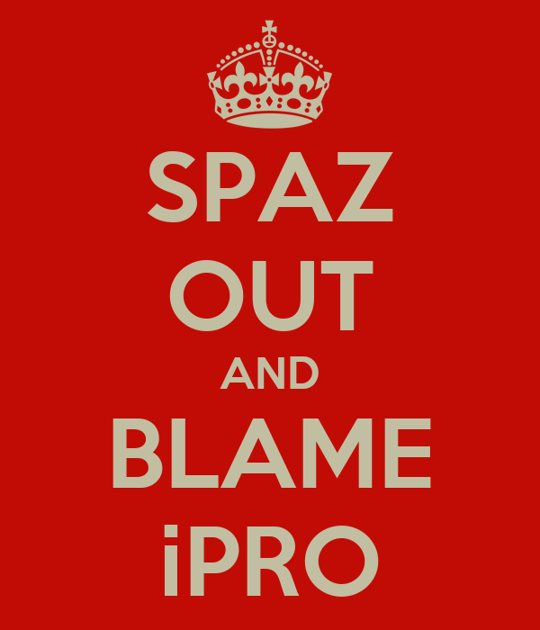 SPAZ OUT AND BLAME iPRO