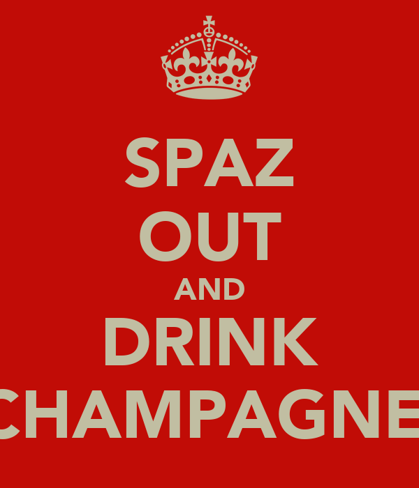 SPAZ OUT AND DRINK CHAMPAGNE