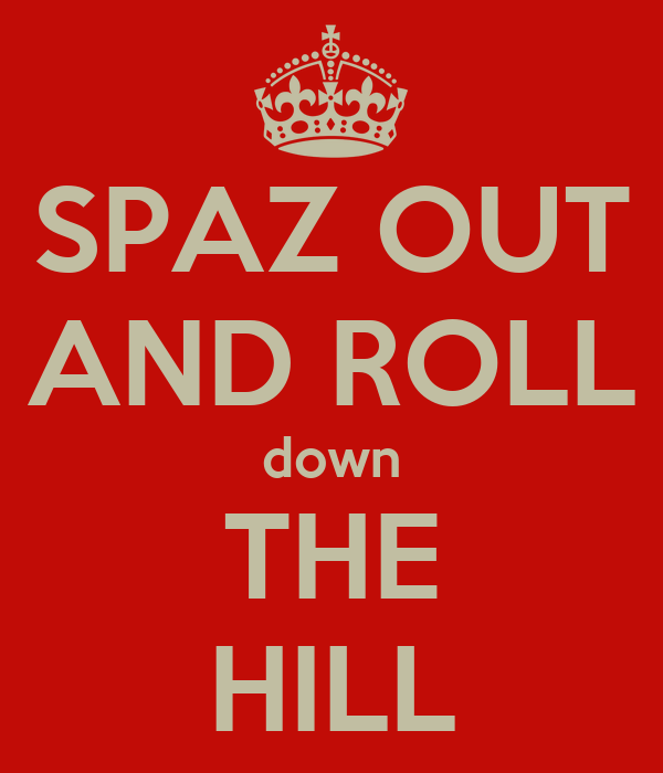 SPAZ OUT AND ROLL down THE HILL