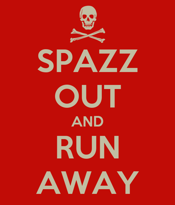 SPAZZ OUT AND RUN AWAY
