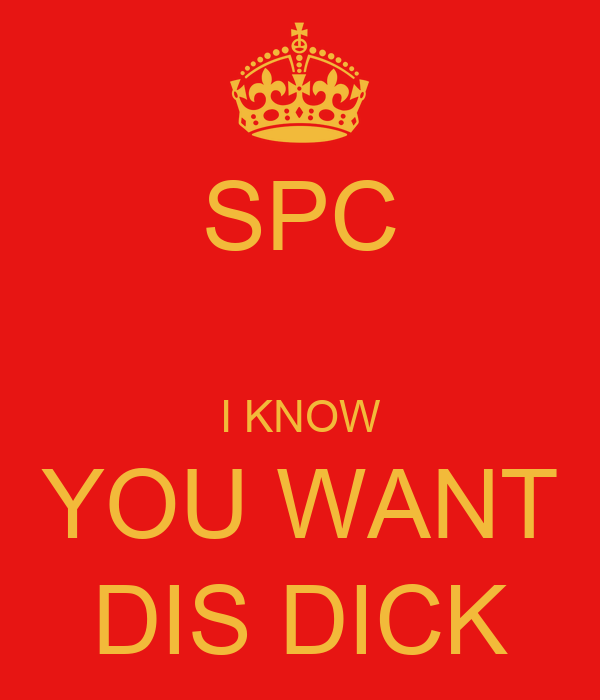 SPC  I KNOW YOU WANT DIS DICK