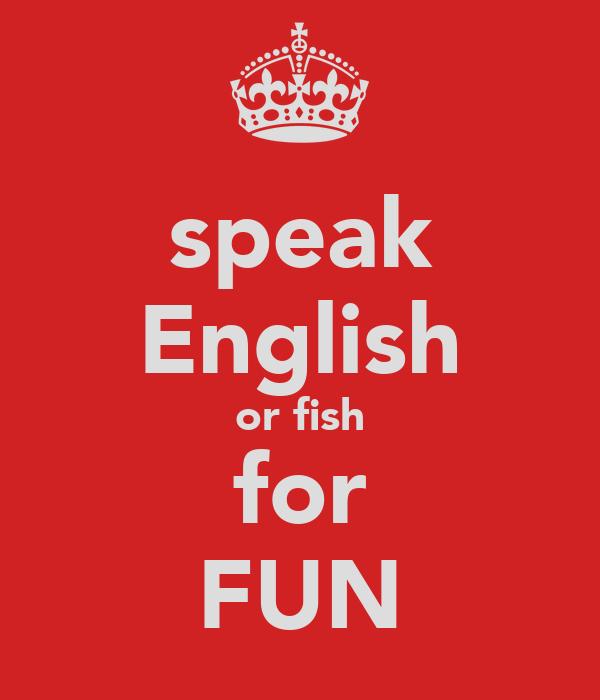 speak English or fish for FUN