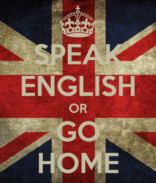 SPEAK ENGLISH OR GO HOME