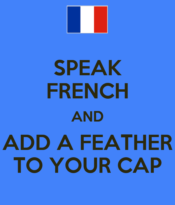 SPEAK FRENCH AND ADD A FEATHER TO YOUR CAP