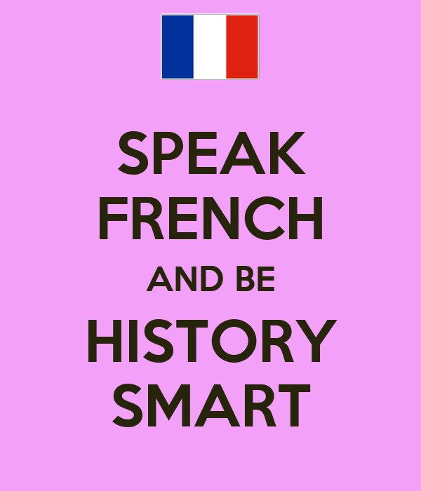 SPEAK FRENCH AND BE HISTORY SMART