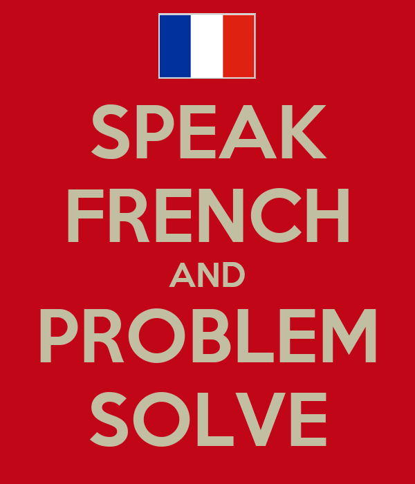 SPEAK FRENCH AND PROBLEM SOLVE