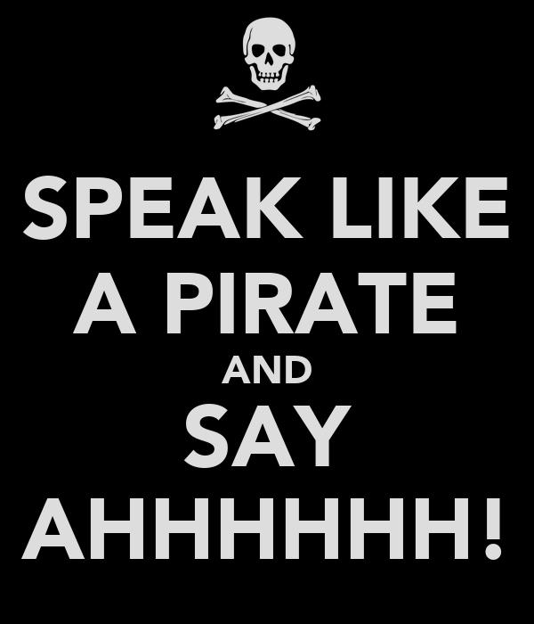 SPEAK LIKE A PIRATE AND SAY AHHHHHH!