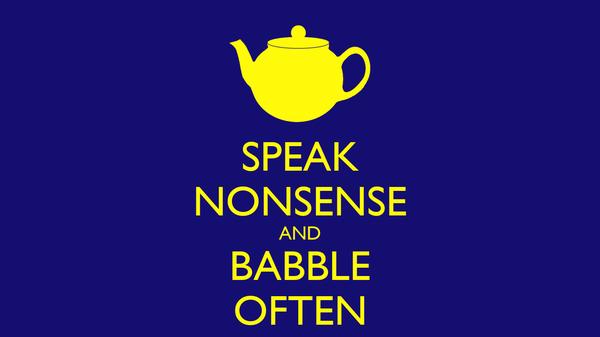 SPEAK NONSENSE AND BABBLE OFTEN