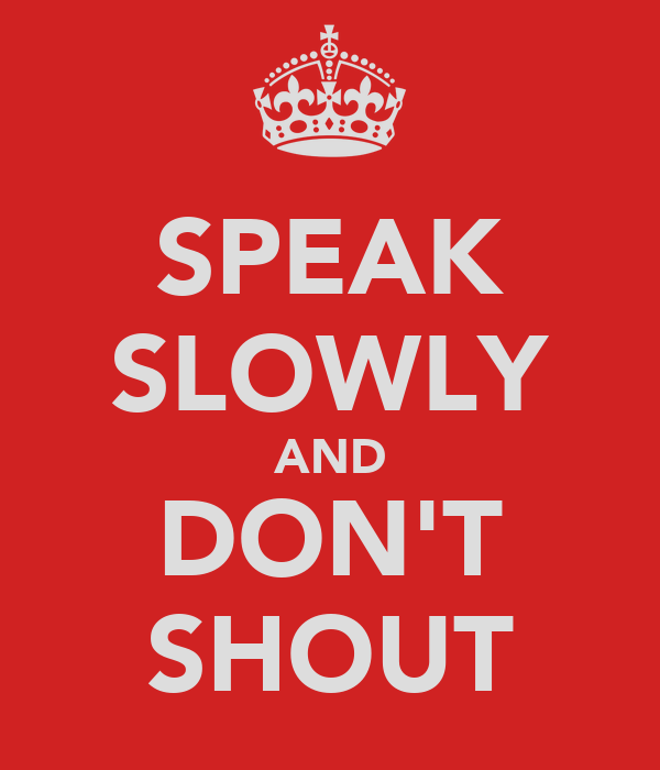 SPEAK SLOWLY AND DON'T SHOUT
