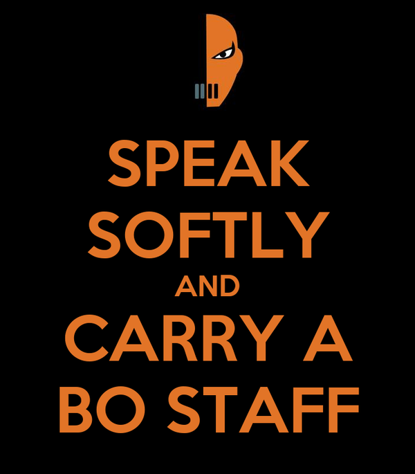 SPEAK SOFTLY AND CARRY A BO STAFF