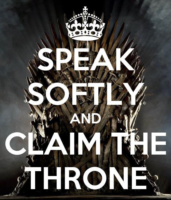 SPEAK SOFTLY AND CLAIM THE THRONE