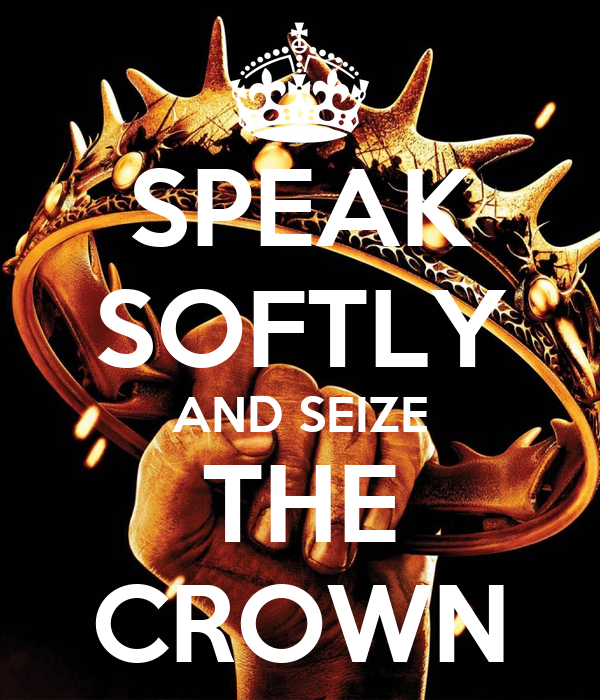 SPEAK SOFTLY AND SEIZE THE CROWN