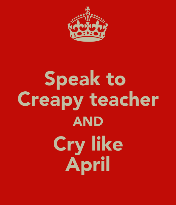 Speak to  Creapy teacher AND Cry like April
