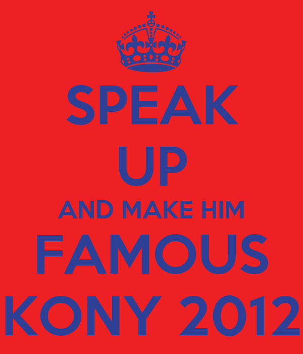 SPEAK UP AND MAKE HIM FAMOUS KONY 2012
