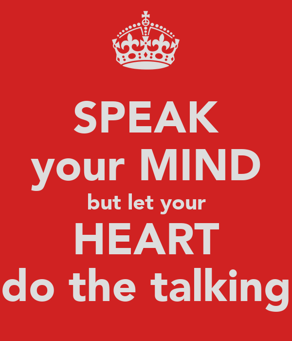 SPEAK your MIND but let your HEART do the talking