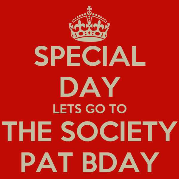 SPECIAL DAY LETS GO TO THE SOCIETY PAT BDAY