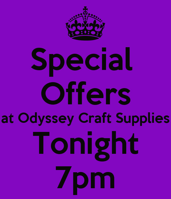 Special  Offers at Odyssey Craft Supplies Tonight 7pm
