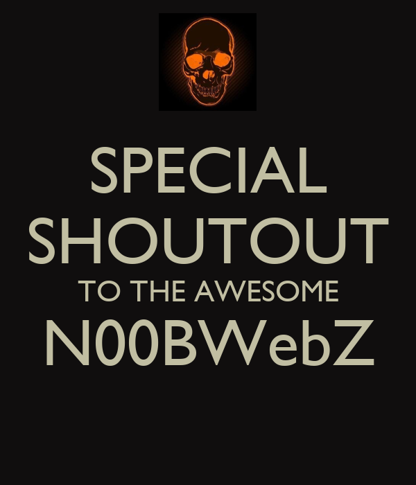 SPECIAL SHOUTOUT TO THE AWESOME N00BWebZ