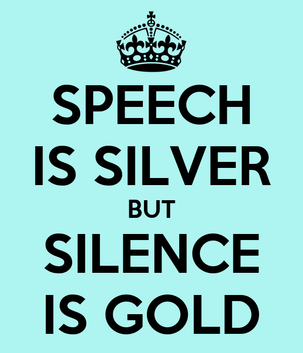 Talking is silver but silence is gold | Teen Ink