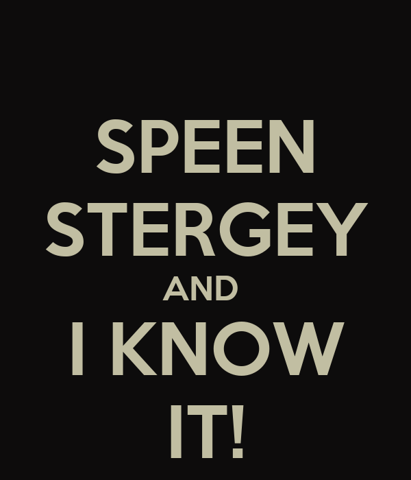 SPEEN STERGEY AND  I KNOW IT!