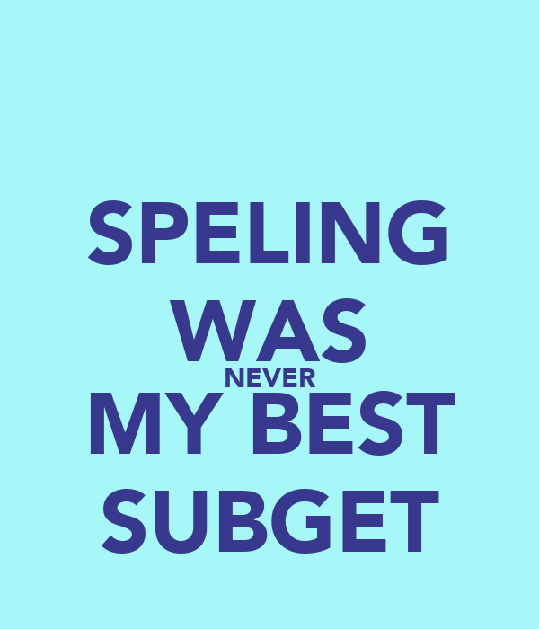 SPELING WAS NEVER MY BEST SUBGET