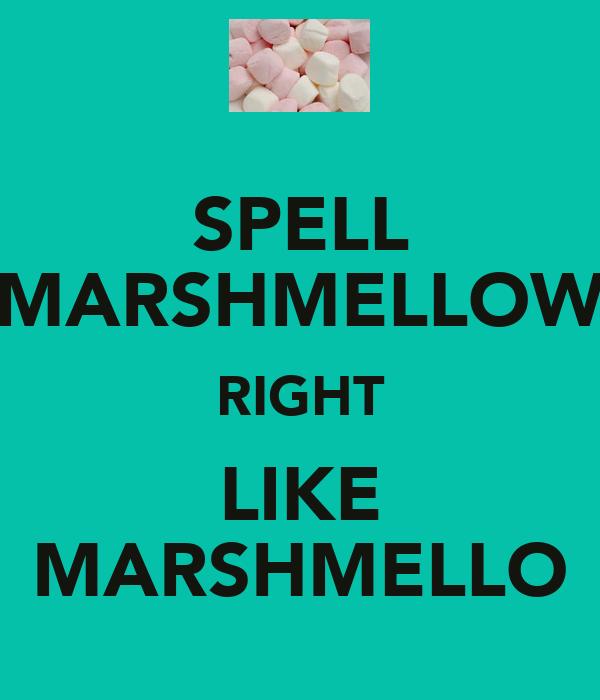 SPELL MARSHMELLOW RIGHT LIKE MARSHMELLO