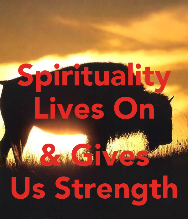 Spirituality Lives On  & Gives Us Strength