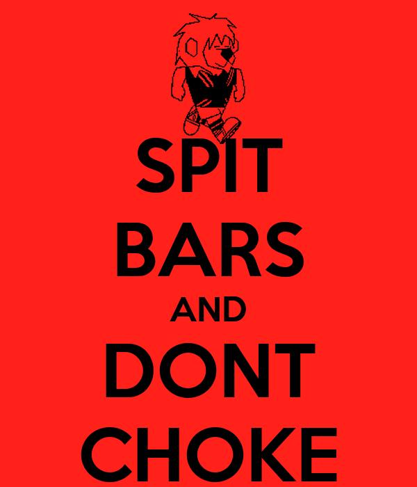 SPIT BARS AND DONT CHOKE