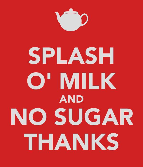 SPLASH O' MILK AND NO SUGAR THANKS