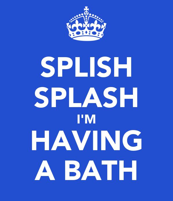 SPLISH SPLASH I'M HAVING A BATH