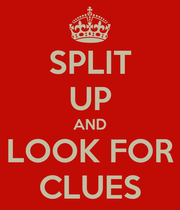 SPLIT UP AND LOOK FOR CLUES