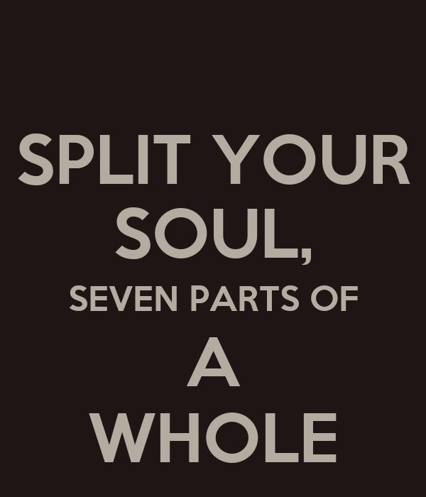 SPLIT YOUR SOUL, SEVEN PARTS OF A WHOLE