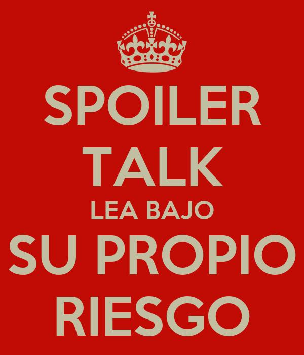 SPOILER TALK LEA BAJO SU PROPIO RIESGO